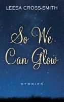 So We Can Glow by Leesa Cross Smith